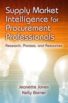 Supply Market Intelligence for Procurement Professionals - Research, Process, and Resources ebook by Jeanette Jones, Kelly Barner