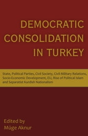 Democratic Consolidation in Turkey: State, Political Parties, Civil Society, Civil-Military Relations, Socio-Economic Development, EU, Rise of Politic ebook by Aknur, Muge