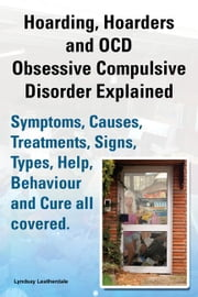 Hoarding, Hoarders and OCD, Obsessive Compulsive Disorder Explained. Help, Treatments, Symptoms, Causes, Signs, Types and Behavior all covered ebook by Leatherdale, Lyndsay