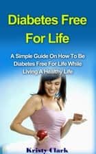 Diabetes Free For Life - A Simple Guide On How To Be Diabetes Free For Life While Living A Healthy Life. ebook by Kristy Clark