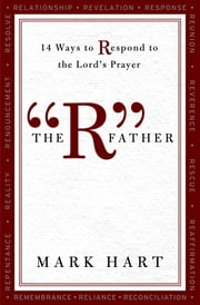 "The ""R"" Father: 14 Ways to Respond to the Lord's Prayer ebook by Mark Hart"