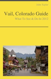 Vail, Colorado Guide - What To See & Do ebook by John Taylor