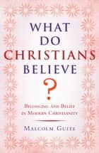 What Do Christians Believe? ebook by Malcolm Guite