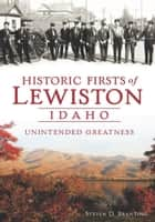 Historic Firsts of Lewiston, Idaho - Unintended Greatness ebook by Steven D. Branting