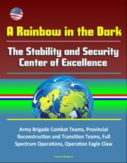 A Rainbow in the Dark: The Stability and Security Center of Excellence - Army Brigade Combat Teams, Provincial Reconstruction and Transition Teams, Full Spectrum Operations, Operation Eagle Claw ebook by Progressive Management