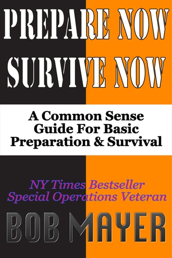 Prepare Now-Survive Now - A Common Sense Guide For Basic Preparation and Survival ebook by Bob Mayer