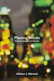Placing Words: Symbols, Space, and the City ebook by William J. Mitchell