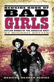 Bedside Book of Bad Girls - Outlaw Women of the American West ebook by Michael Rutter