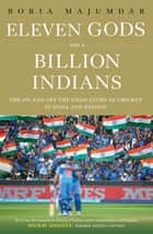 Eleven Gods and a Billion Indians - The On and Off the Field Story of Cricket in India and Beyond ebook by Boria Majumdar