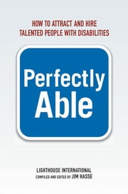 Perfectly Able - How to Attract and Hire Talented People with Disabilities ebook by Lighthouse International,Jim HASSE