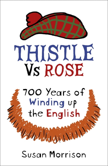 Thistle Versus Rose - 700 Years of Winding Up the English eBook by Susan Morrison