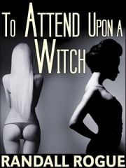 To Attend Upon a Witch ebook by Randall Rogue