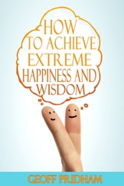 How to Achieve Extreme Happiness and Wisdom: A Practical Guide ebook by Geoff Pridham