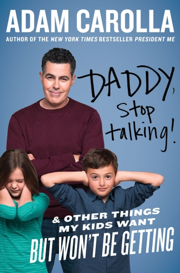 Daddy, Stop Talking! - And Other Things My Kids Want But Won't Be Getting eBook by Adam Carolla