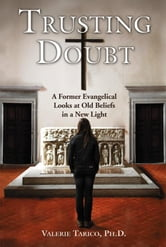 Trusting Doubt: A Former Evangelical Looks at Old Beliefs in a New Light ebook by Tarico, Valerie, Ph.D.