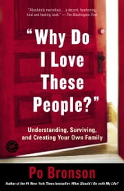 Why Do I Love These People? - Understanding, Surviving, and Creating Your Own Family ebook by Po Bronson