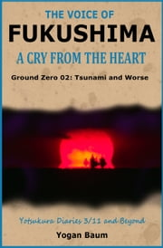 The Voice of Fukushima: A Cry from the Heart - Ground Zero 02: Tsunami and Worse ebook by Yogan Baum