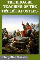 The Didache or The TEACHING of the TWELVE APOSTLES ebook by Twelve Apostles