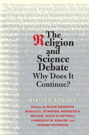 The Religion and Science Debate - Why Does It Continue? ebook by Ronald L. Numbers,Kenneth R. Miller,Lawrence M. Krauss,Alvin Plantinga,Robert Wuthnow