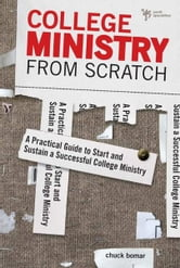 College Ministry from Scratch - A Practical Guide to Start and Sustain a Successful College Ministry ebook by Chuck Bomar