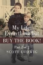My Life: Everything but Buy the Book! - Part 2 of 2 ebook by Scott Ludwig