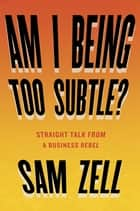 Am I Being Too Subtle? - Straight Talk From a Business Rebel ebook by Sam Zell