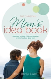 The Christian Mom's Idea Book (Revised Edition) - Hundreds of Ideas, Tips, and Activities to Help You Be a Great Mom ebook by Ellen Banks Elwell