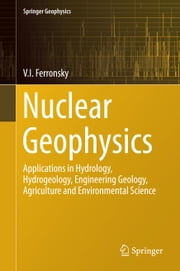 Nuclear Geophysics - Applications in Hydrology, Hydrogeology, Engineering Geology, Agriculture and Environmental Science ebook by V.I. Ferronsky