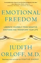 Emotional Freedom - Liberate Yourself from Negative Emotions and Transform Your Life ebook by Judith Orloff