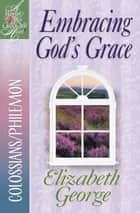Embracing God's Grace ebook by Elizabeth George