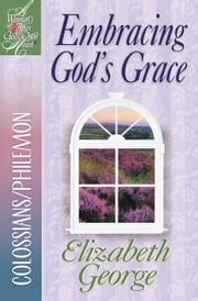 Embracing God's Grace - Colossians/Philemon ebook by Elizabeth George