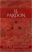 Le Pardon ebook by Guy de Maupassant