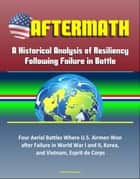 Aftermath: A Historical Analysis of Resiliency Following Failure in Battle – Four Aerial Battles Where U.S. Airmen Won after Failure in World War I and II, Korea, and Vietnam, Esprit de Corps ebook by