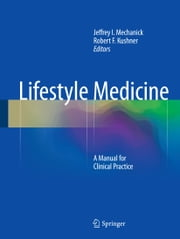 Lifestyle Medicine - A Manual for Clinical Practice ebook by Jeffrey I. Mechanick,Robert F. Kushner