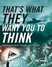 That's What They Want You to Think: Conspiracies Real, Possible, and Paranoid ebook by Paul Simpson