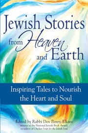 Jewish Stories from Heaven and Earth - Inspiring Tales to Nourish the Heart and Soul ebook by Rabbi Dov Peretz Elkins