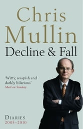 Decline & Fall: Diaries 2005-2010 ebook by Chris Mullin