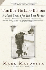 The Boy He Left Behind - A Man's Search for his Lost Father ebook by Mark Matousek