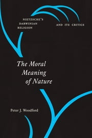 The Moral Meaning of Nature - Nietzsche's Darwinian Religion and Its Critics ebook by Peter J. Woodford
