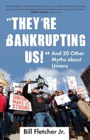 """They're Bankrupting Us!"" - And 20 Other Myths about Unions ebook by Bill Fletcher, Jr."