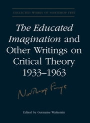 The Educated Imagination and Other Writings on Critical Theory 1933-1963 ebook by Northrop Frye,Germaine Warkentin