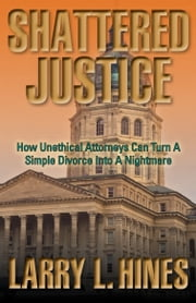 Shattered Justice - How Unethical Attorneys Can Turn A How Unethical Attorneys Can Turn a Simple Divorce Into a Nightmare ebook by Larry L. Hines