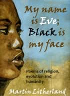 My Name is Eve; Black is my Face: Poems of religion, evolution and humanity ebook by Martin Litherland