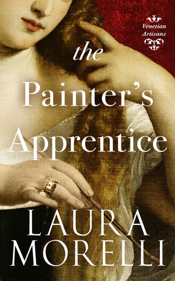 The Painter's Apprentice: A Novel of 16th-Century Venice - Venetian Artisans, #1 ebook by Laura Morelli