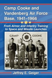 Camp Cooke and Vandenberg Air Force Base, 1941-1966 - From Armor and Infantry Training to Space and Missile Launches ebook by Jeffrey E. Geiger