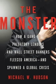 The Monster - How a Gang of Predatory Lenders and Wall Street Bankers Fleeced America--and Spawned a Global Crisis ebook by Michael W. Hudson