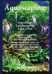 Aquascaping: Aquarium Landscaping Like a Pro ebook by Martin, Moe