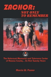 ZACHOR: NOT ONLY TO REMEMBER - The Holocaust Memorial and Tolerance Center of Nassau County... Its First Twenty Years ebook by Marcia W. Posner