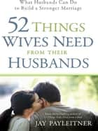 52 Things Wives Need from Their Husbands ebook by Jay Payleitner