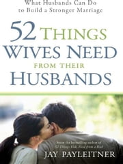 52 Things Wives Need from Their Husbands - What Husbands Can Do to Build a Stronger Marriage ebook by Jay Payleitner
